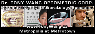 Tony Want, Optometrist and Orthokeratology specialsit, give eye examiniations to children and adults and offers wide range of eye wear for all budgets at  Metropolis at Metrotown Mall Centre - central to  Metro Vancouver  click  to his website