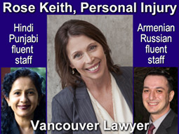 Rose Keith, JD experienced personal injury , medical malpractice lawyer has staff fluent in Hindi, Armenian and Russian languages - offices in downtown Vancouver - click for more info