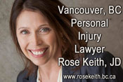 Rose Keith, JD over 20 years experience as a personal injuyr, brain  injury, spinal injury and slip and fall lawyer - offices  on West Hastings, near Coal harbor in downtown Vancouver, click to her site